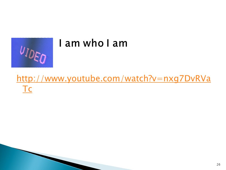 I am who I am http://www.youtube.com/watch v=nxg7DvRVa Tc 26
