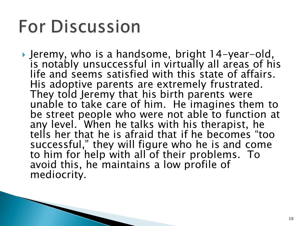  Jeremy, who is a handsome, bright 14-year-old, is notably unsuccessful in virtually all areas of his life and seems satisfied with this state of affairs.