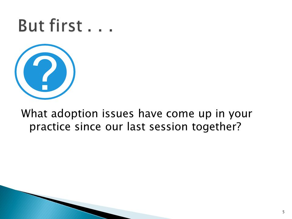 What adoption issues have come up in your practice since our last session together 5