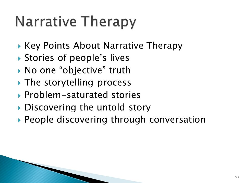  Key Points About Narrative Therapy  Stories of people's lives  No one objective truth  The storytelling process  Problem-saturated stories  Discovering the untold story  People discovering through conversation 53