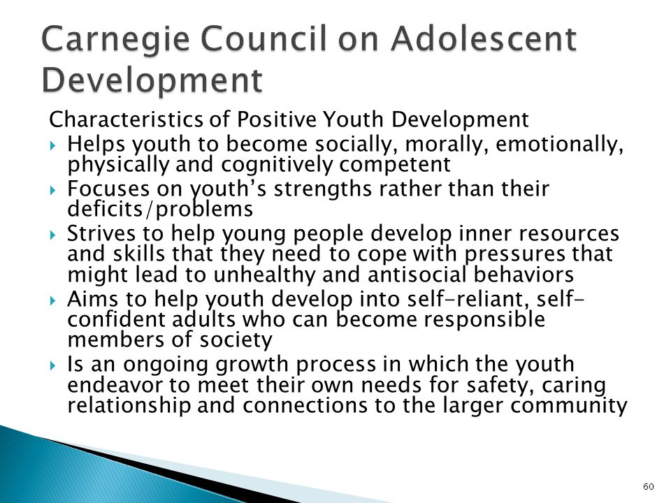 Characteristics of Positive Youth Development  Helps youth to become socially, morally, emotionally, physically and cognitively competent  Focuses on youth's strengths rather than their deficits/problems  Strives to help young people develop inner resources and skills that they need to cope with pressures that might lead to unhealthy and antisocial behaviors  Aims to help youth develop into self-reliant, self- confident adults who can become responsible members of society  Is an ongoing growth process in which the youth endeavor to meet their own needs for safety, caring relationship and connections to the larger community 60