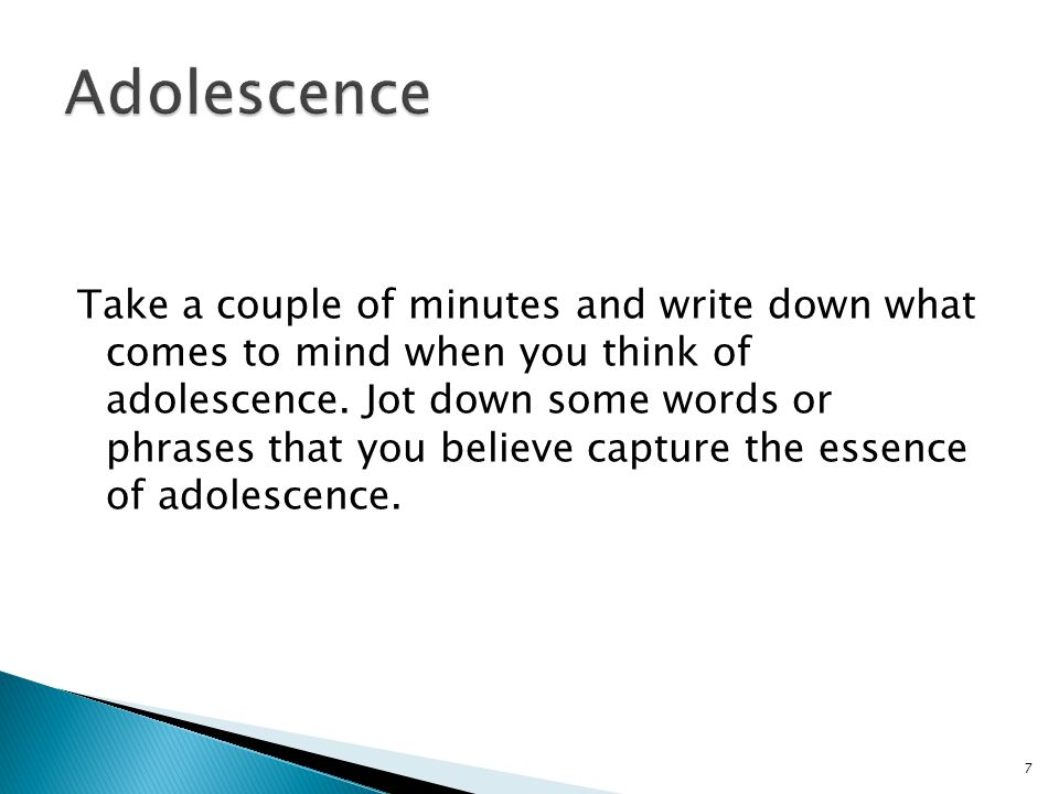 Take a couple of minutes and write down what comes to mind when you think of adolescence.