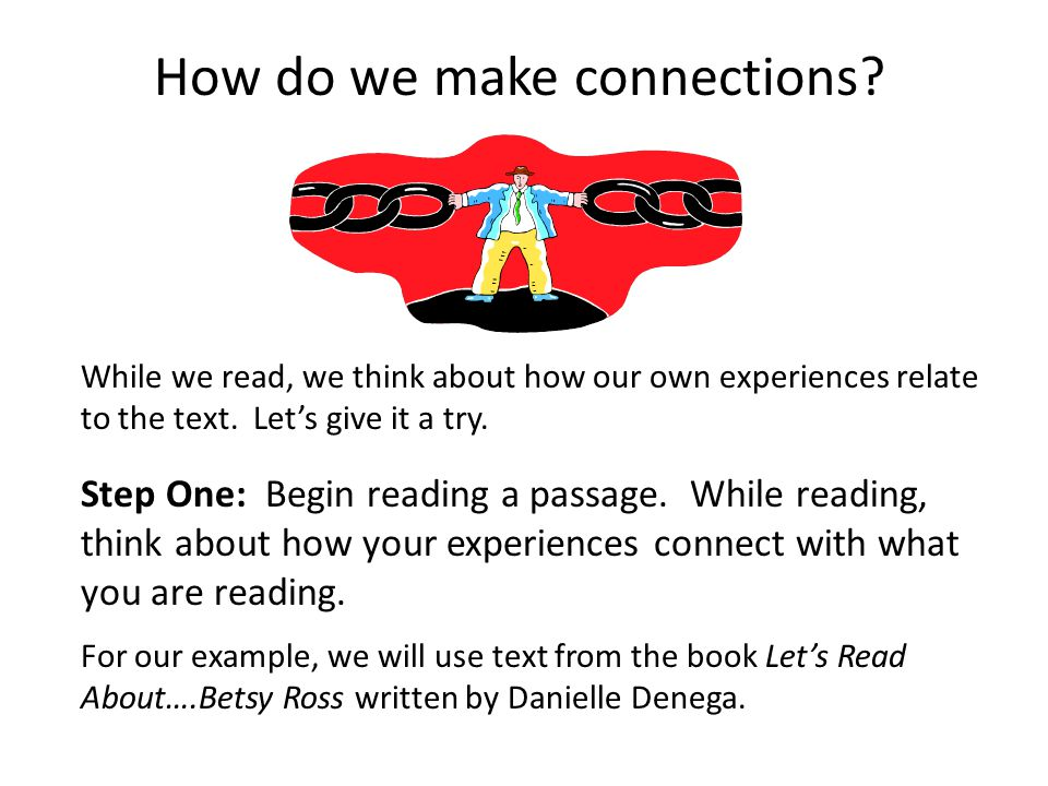 How do we make connections? While we read, we think about how our own experiences relate to the text. Let's give it a try. Step One: Begin reading a p
