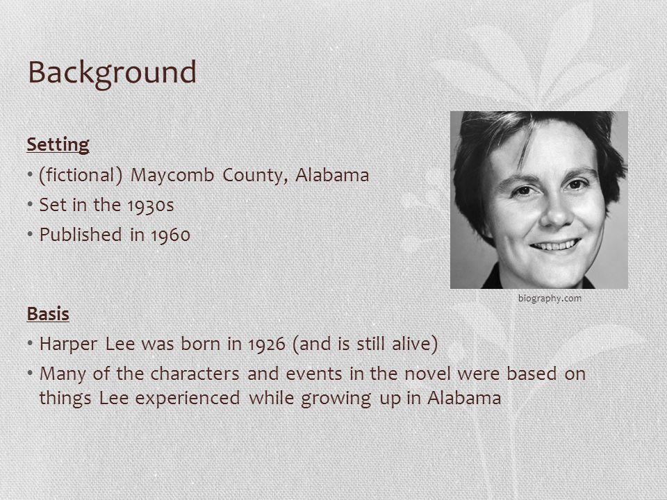 Background Setting (fictional) Maycomb County, Alabama Set in the 1930s Published in 1960 Basis Harper Lee was born in 1926 (and is still alive) Many of the characters and events in the novel were based on things Lee experienced while growing up in Alabama biography.com