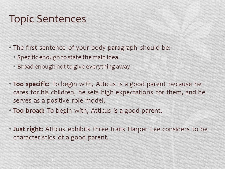 Topic Sentences The first sentence of your body paragraph should be: Specific enough to state the main idea Broad enough not to give everything away Too specific: To begin with, Atticus is a good parent because he cares for his children, he sets high expectations for them, and he serves as a positive role model.