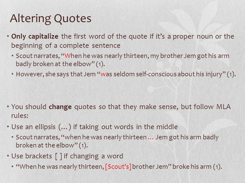 Altering Quotes Only capitalize the first word of the quote if it's a proper noun or the beginning of a complete sentence Scout narrates, When he was nearly thirteen, my brother Jem got his arm badly broken at the elbow (1).