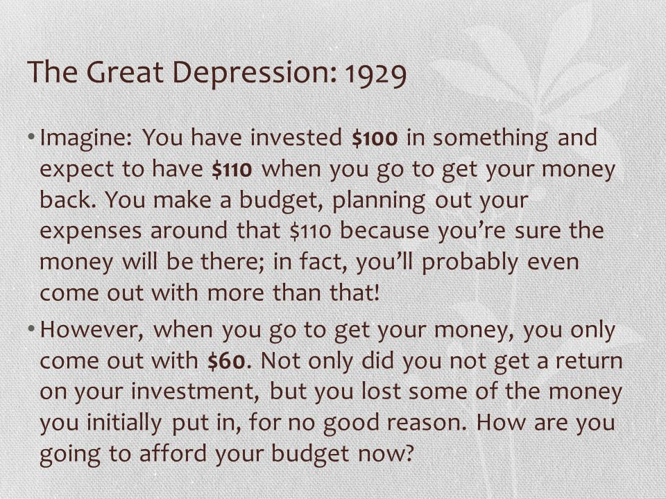 The Great Depression: 1929 The Stock Market In order to finance their businesses, companies sell stocks to the public In theory, a share of stock is basically a loan that benefits both parties – if I loan my money to Company X and they do well, I make money on my initial investment In October 1929, because of shaky happenings in London and in American Congress, investors started to get nervous and began selling their stocks (getting out while the values were still high) This created a snowball effect; as more people pulled their money out, the value of stocks began to drop, causing even more people to get out while they could still save some of their money On October 29, 1929, known as Black Tuesday, the stock market crashed completely as everyone scrambled to get out at the same time, causing many people to lose a lot of money they had been counting on