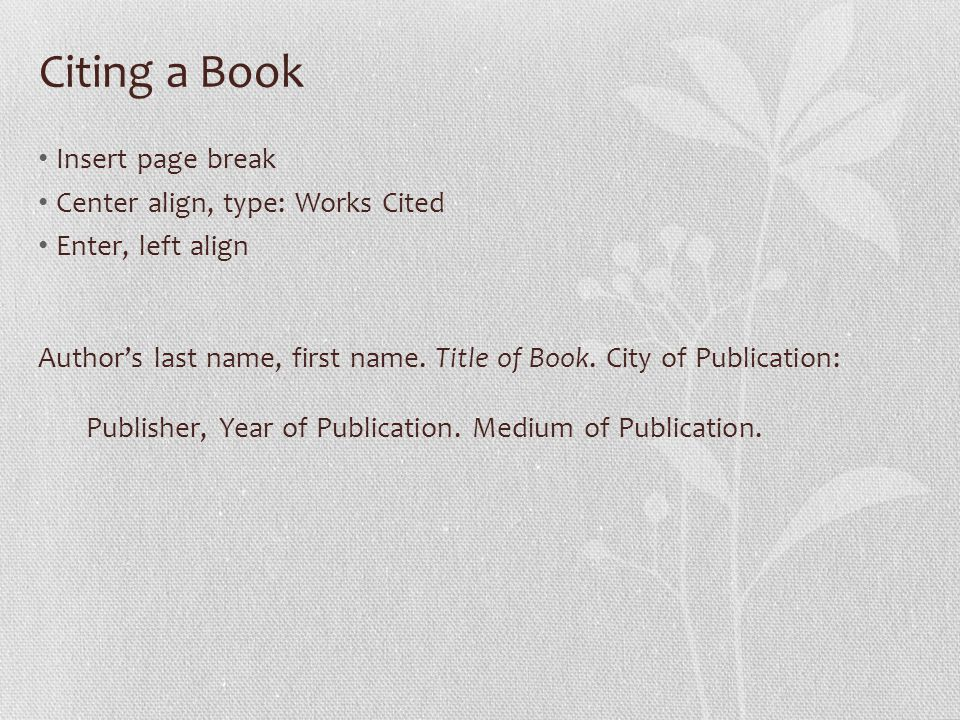 Citing a Book Insert page break Center align, type: Works Cited Enter, left align Author's last name, first name.