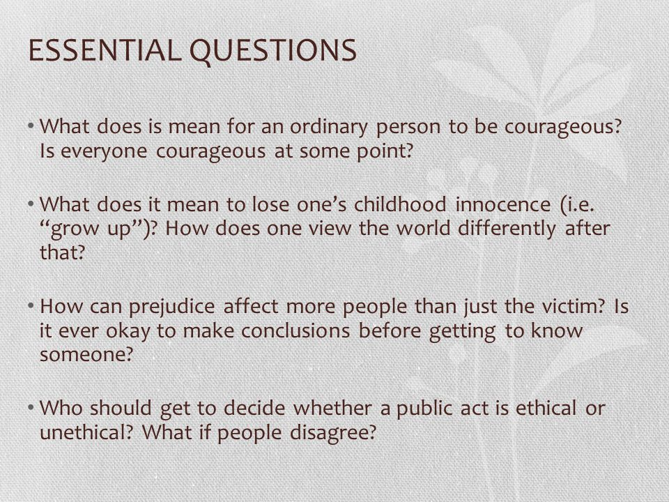 ESSENTIAL QUESTIONS What does is mean for an ordinary person to be courageous.