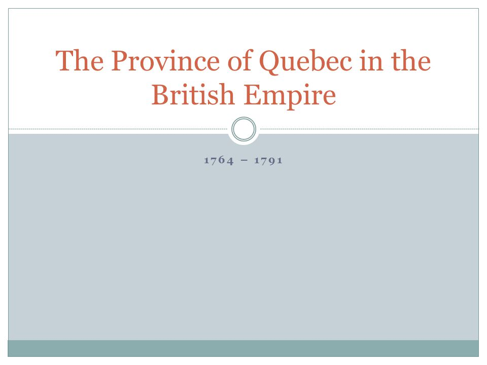 1764 – 1791 The Province of Quebec in the British Empire