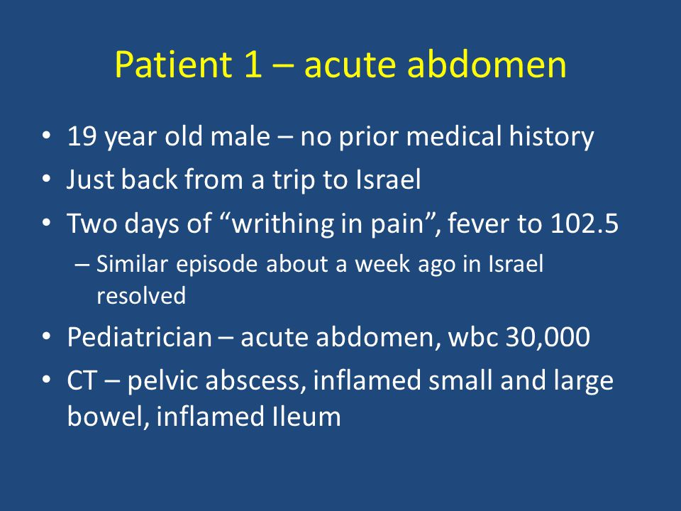 Patient 1 – acute abdomen 19 year old male – no prior medical history Just back from a trip to Israel Two days of writhing in pain , fever to 102.5 – Similar episode about a week ago in Israel resolved Pediatrician – acute abdomen, wbc 30,000 CT – pelvic abscess, inflamed small and large bowel, inflamed Ileum
