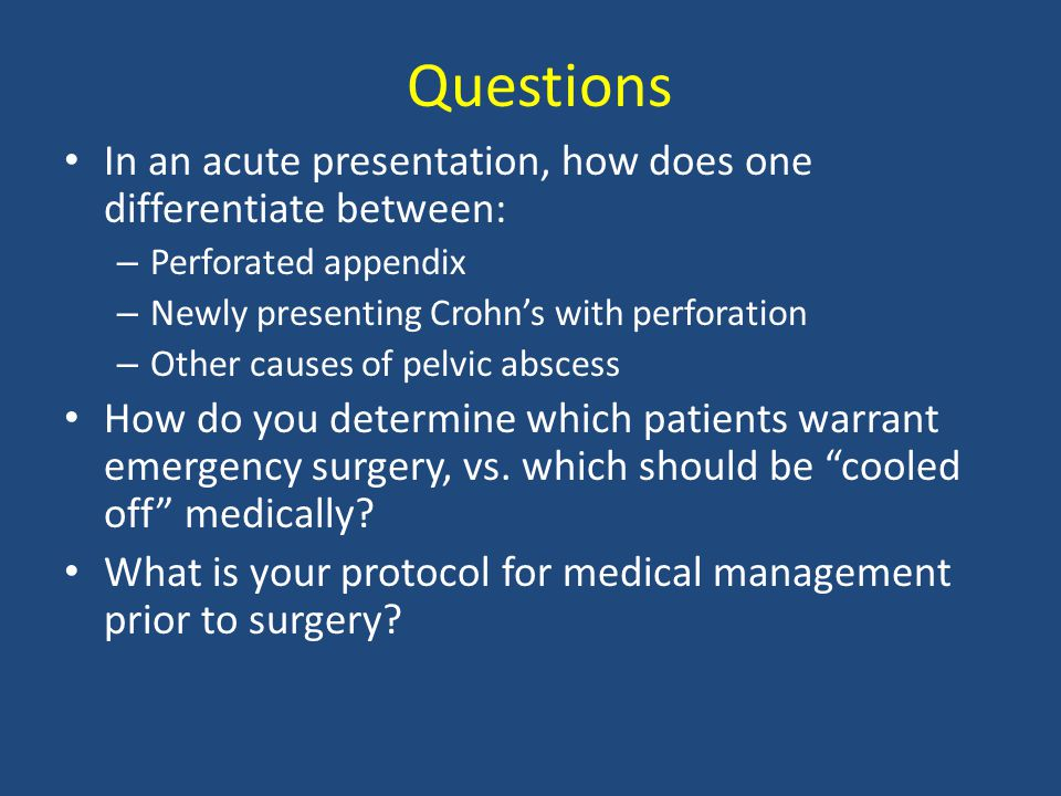 Questions In an acute presentation, how does one differentiate between: – Perforated appendix – Newly presenting Crohn's with perforation – Other causes of pelvic abscess How do you determine which patients warrant emergency surgery, vs.
