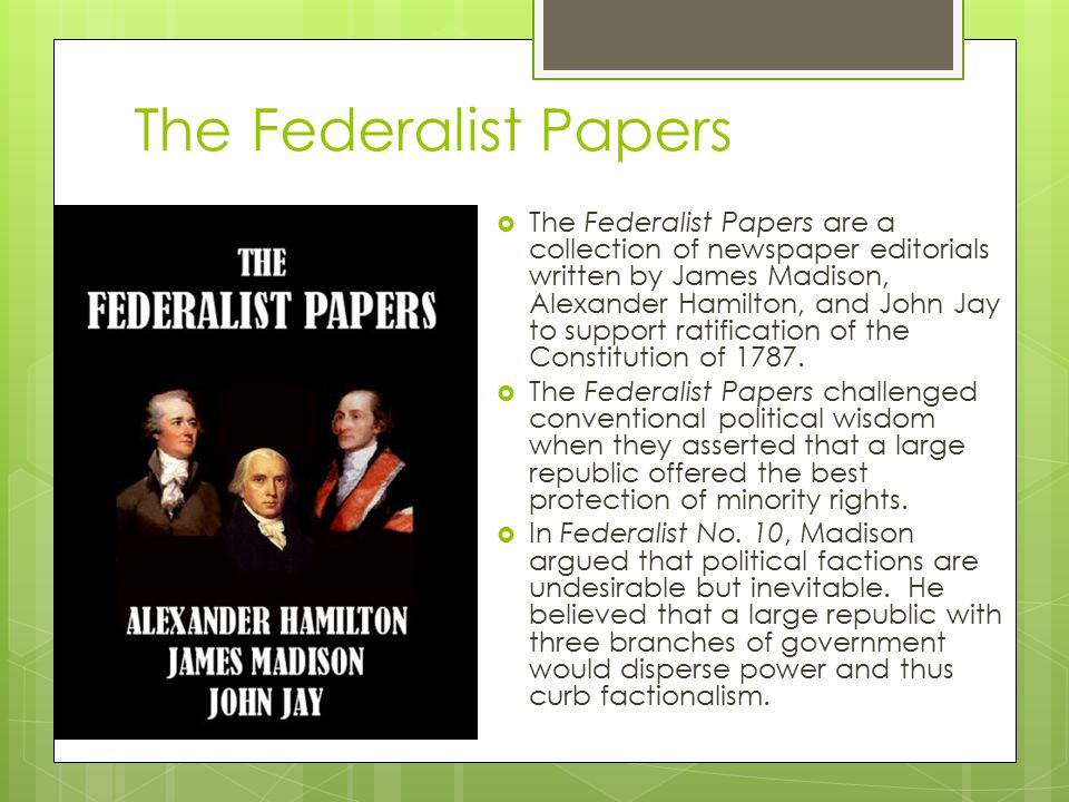 The Federalist Papers  The Federalist Papers are a collection of newspaper editorials written by James Madison, Alexander Hamilton, and John Jay to s