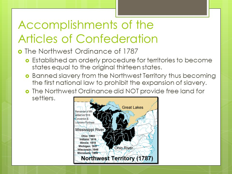 Accomplishments of the Articles of Confederation  The Northwest Ordinance of 1787  Established an orderly procedure for territories to become states