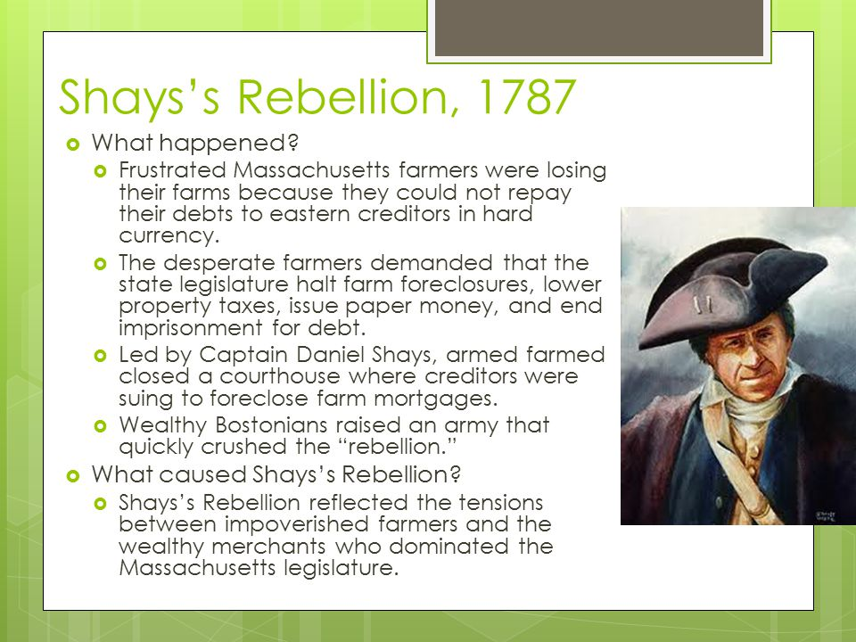 Shays's Rebellion, 1787  What happened?  Frustrated Massachusetts farmers were losing their farms because they could not repay their debts to easter