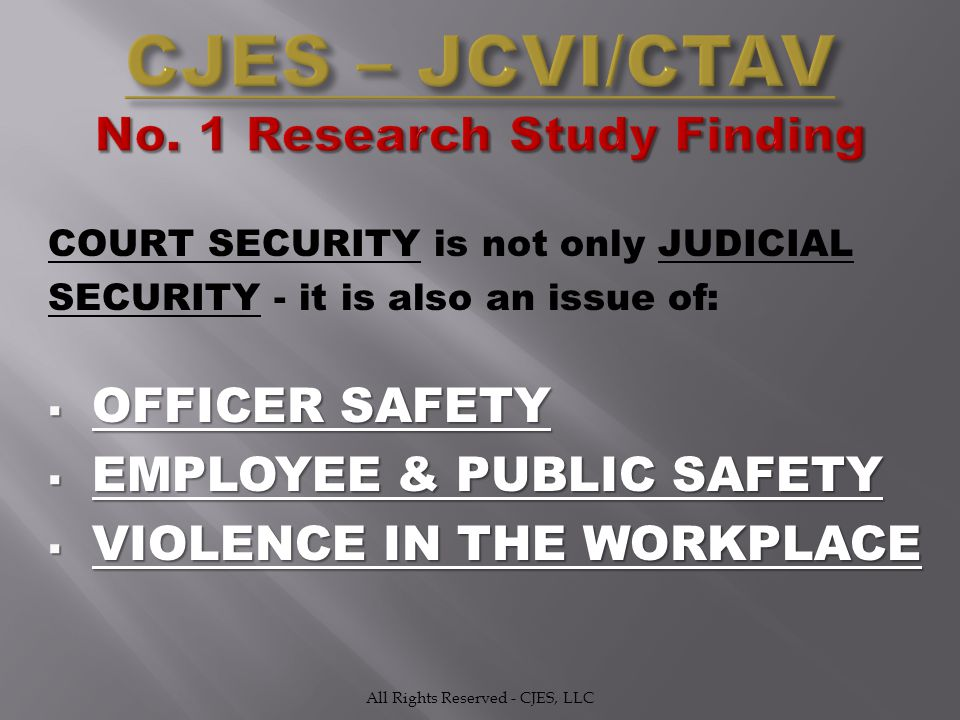 COURT SECURITY is not only JUDICIAL SECURITY - it is also an issue of:  OFFICER SAFETY  EMPLOYEE & PUBLIC SAFETY  VIOLENCE IN THE WORKPLACE All Rights Reserved - CJES, LLC