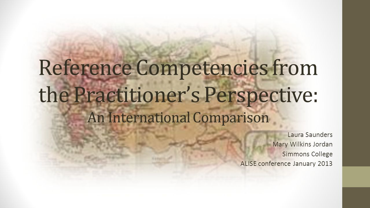 Reference Competencies from the Practitioner's Perspective: An International Comparison Laura Saunders Mary Wilkins Jordan Simmons College ALISE conference January 2013