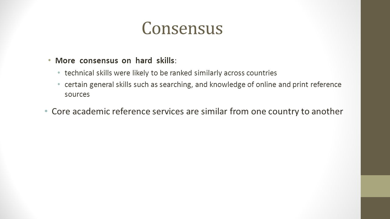 Consensus More consensus on hard skills: technical skills were likely to be ranked similarly across countries certain general skills such as searching, and knowledge of online and print reference sources Core academic reference services are similar from one country to another