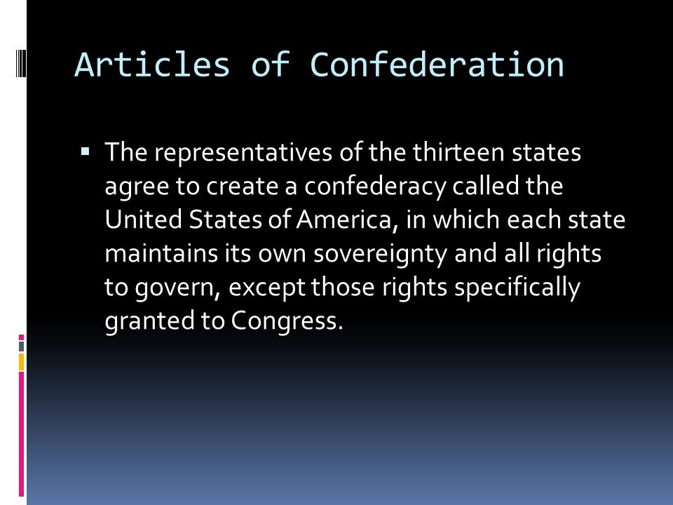 Articles of Confederation  The representatives of the thirteen states agree to create a confederacy called the United States of America, in which each state maintains its own sovereignty and all rights to govern, except those rights specifically granted to Congress.