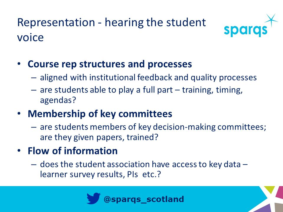 @sparqs_scotland Representation - hearing the student voice Course rep structures and processes – aligned with institutional feedback and quality processes – are students able to play a full part – training, timing, agendas.