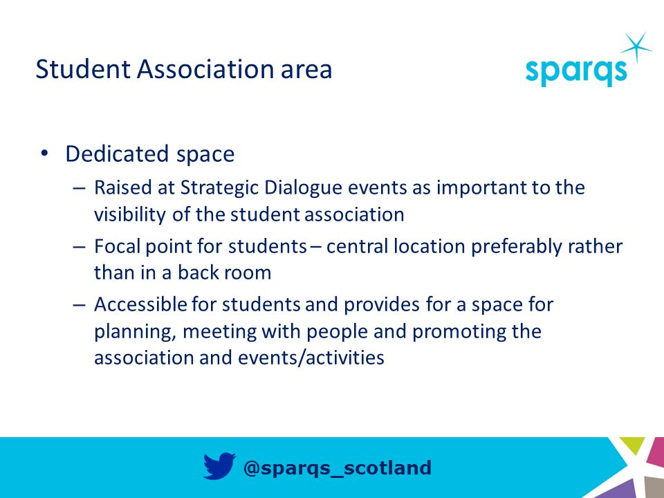 @sparqs_scotland Student Association area Dedicated space – Raised at Strategic Dialogue events as important to the visibility of the student association – Focal point for students – central location preferably rather than in a back room – Accessible for students and provides for a space for planning, meeting with people and promoting the association and events/activities