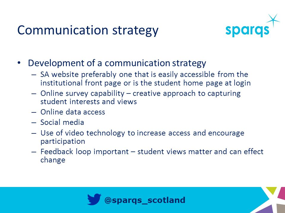 @sparqs_scotland Communication strategy Development of a communication strategy – SA website preferably one that is easily accessible from the institutional front page or is the student home page at login – Online survey capability – creative approach to capturing student interests and views – Online data access – Social media – Use of video technology to increase access and encourage participation – Feedback loop important – student views matter and can effect change