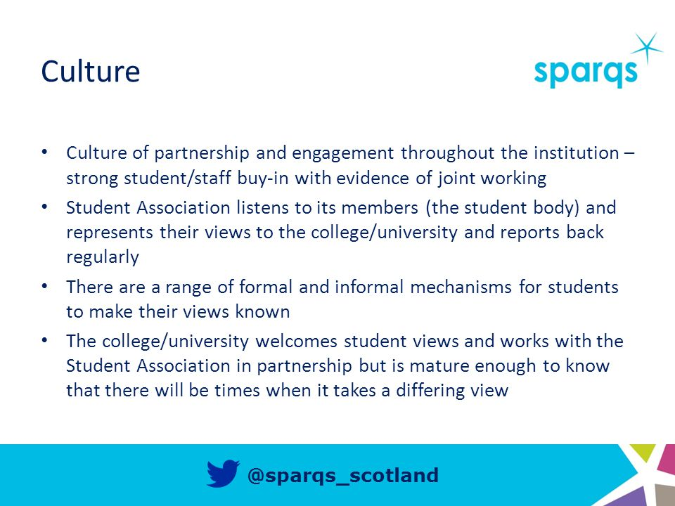 @sparqs_scotland Culture Culture of partnership and engagement throughout the institution – strong student/staff buy-in with evidence of joint working Student Association listens to its members (the student body) and represents their views to the college/university and reports back regularly There are a range of formal and informal mechanisms for students to make their views known The college/university welcomes student views and works with the Student Association in partnership but is mature enough to know that there will be times when it takes a differing view