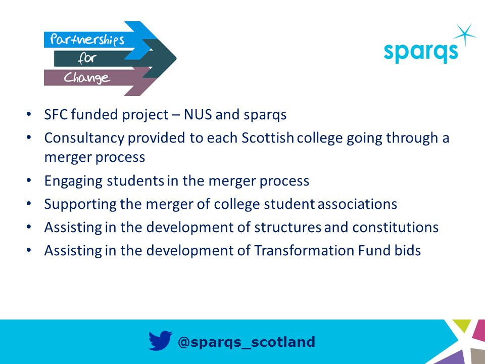 @sparqs_scotland SFC funded project – NUS and sparqs Consultancy provided to each Scottish college going through a merger process Engaging students in the merger process Supporting the merger of college student associations Assisting in the development of structures and constitutions Assisting in the development of Transformation Fund bids