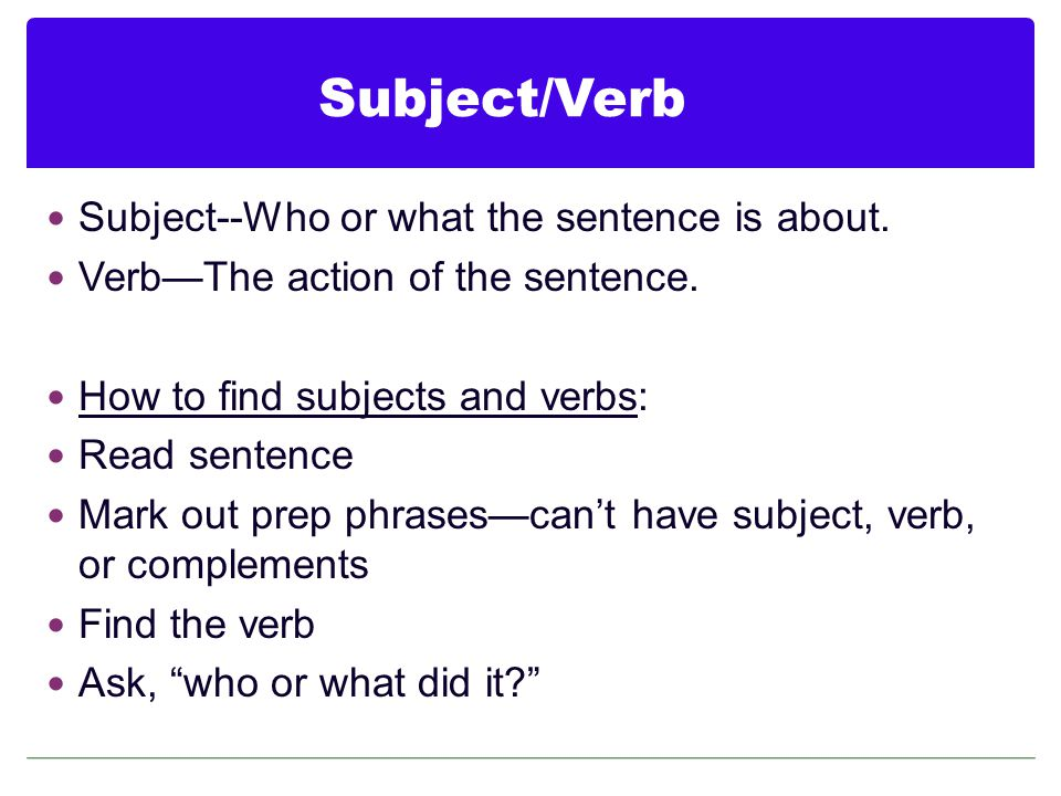 Subject/Verb Subject--Who or what the sentence is about.