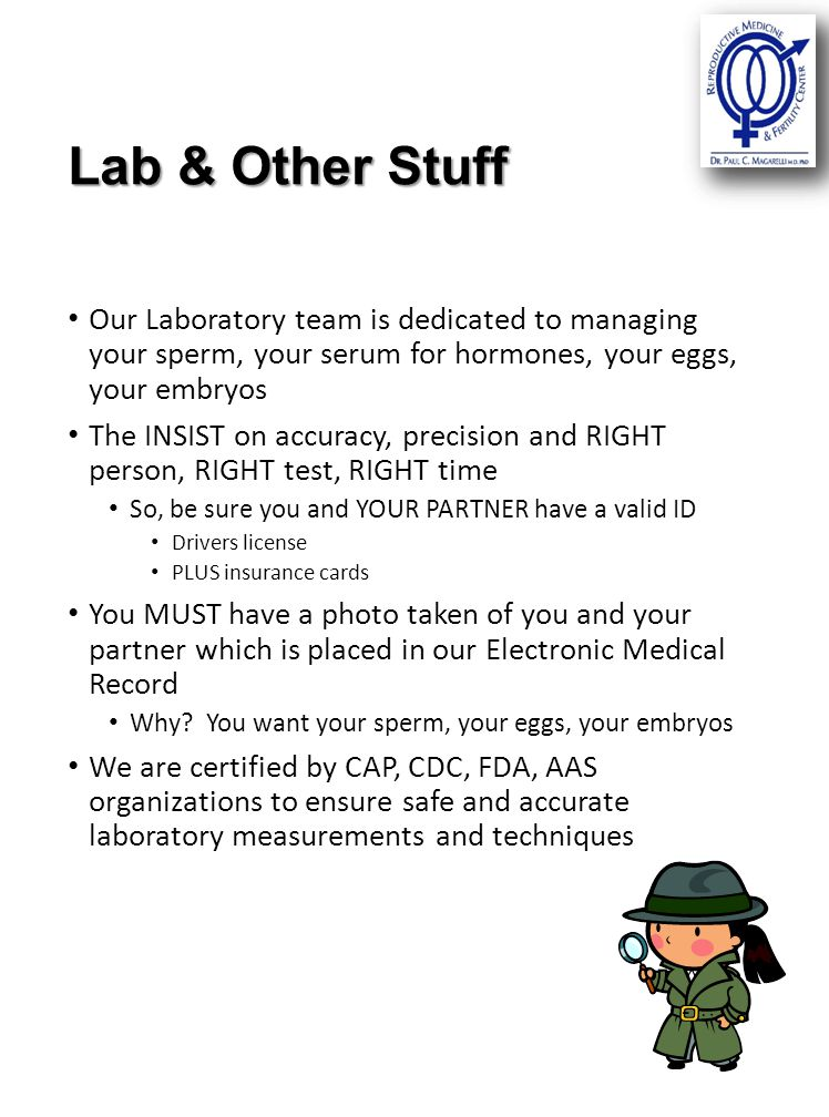 Lab & Other Stuff Our Laboratory team is dedicated to managing your sperm, your serum for hormones, your eggs, your embryos The INSIST on accuracy, precision and RIGHT person, RIGHT test, RIGHT time So, be sure you and YOUR PARTNER have a valid ID Drivers license PLUS insurance cards You MUST have a photo taken of you and your partner which is placed in our Electronic Medical Record Why.