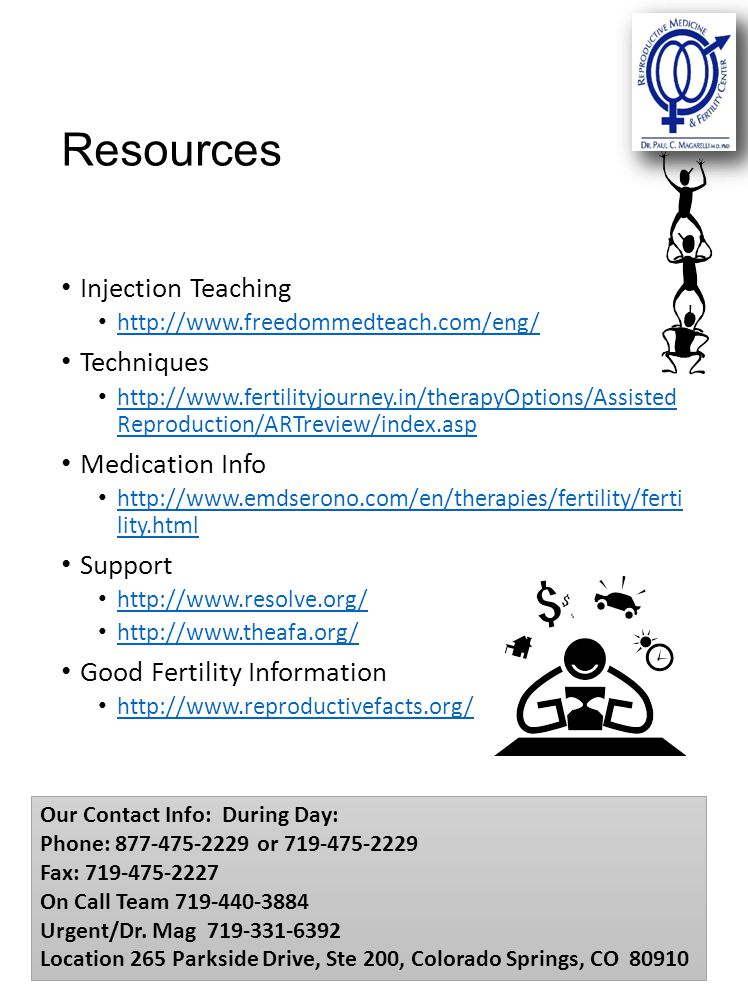 Resources Injection Teaching http://www.freedommedteach.com/eng/ Techniques http://www.fertilityjourney.in/therapyOptions/Assisted Reproduction/ARTreview/index.asp http://www.fertilityjourney.in/therapyOptions/Assisted Reproduction/ARTreview/index.asp Medication Info http://www.emdserono.com/en/therapies/fertility/ferti lity.html http://www.emdserono.com/en/therapies/fertility/ferti lity.html Support http://www.resolve.org/ http://www.theafa.org/ Good Fertility Information http://www.reproductivefacts.org/ Our Contact Info: During Day: Phone: 877-475-2229 or 719-475-2229 Fax: 719-475-2227 On Call Team 719-440-3884 Urgent/Dr.