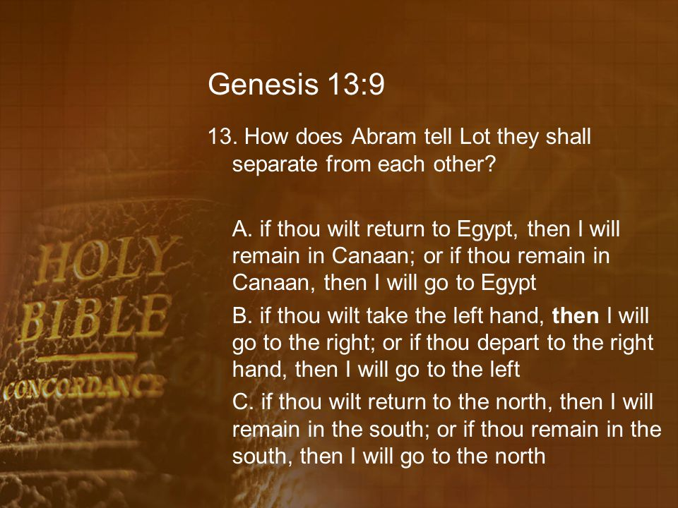 Genesis 13:9 13. How does Abram tell Lot they shall separate from each other.