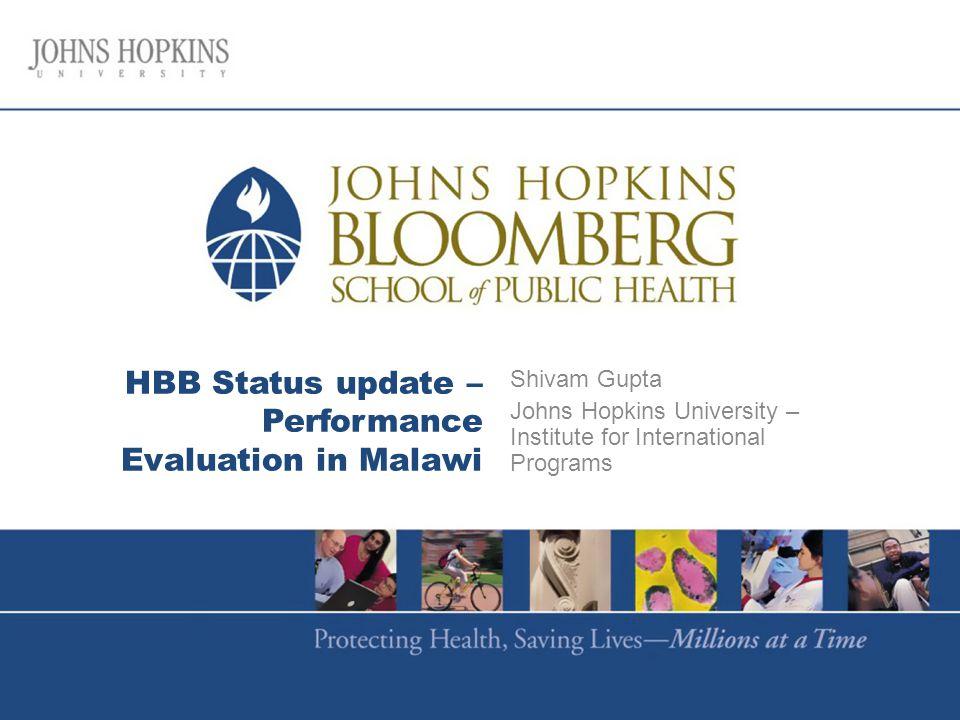 HBB Status update – Performance Evaluation in Malawi Shivam Gupta Johns Hopkins University – Institute for International Programs