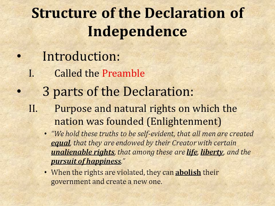 Structure of the Declaration of Independence Introduction: I.Called the Preamble 3 parts of the Declaration: II.Purpose and natural rights on which the nation was founded (Enlightenment) We hold these truths to be self-evident, that all men are created equal, that they are endowed by their Creator with certain unalienable rights, that among these are life, liberty, and the pursuit of happiness. When the rights are violated, they can abolish their government and create a new one.