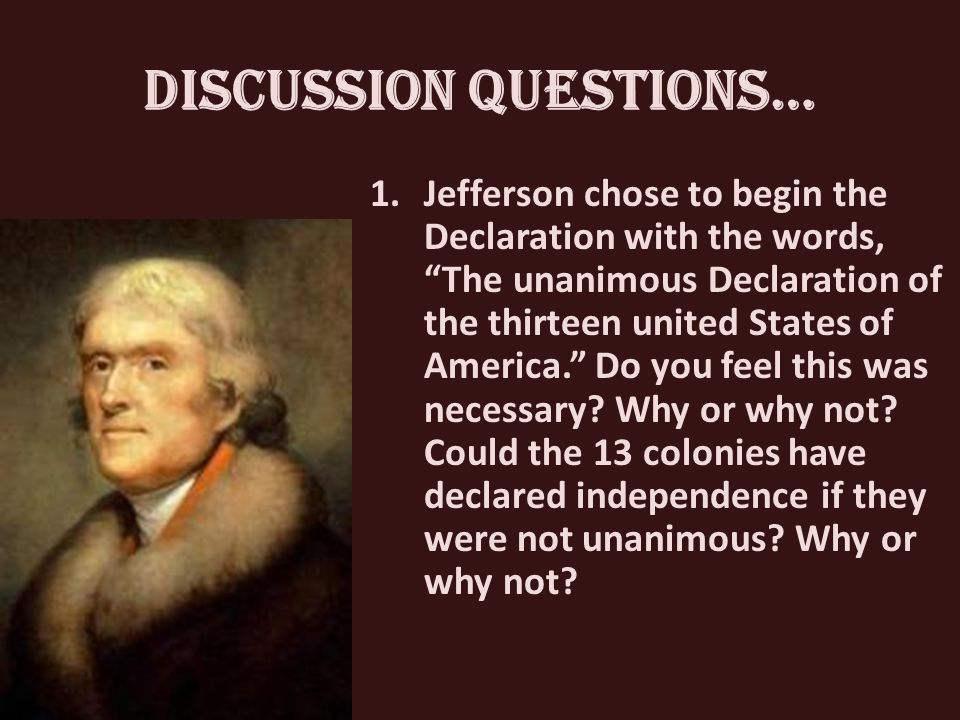 Discussion Questions… 1.Jefferson chose to begin the Declaration with the words, The unanimous Declaration of the thirteen united States of America. Do you feel this was necessary.