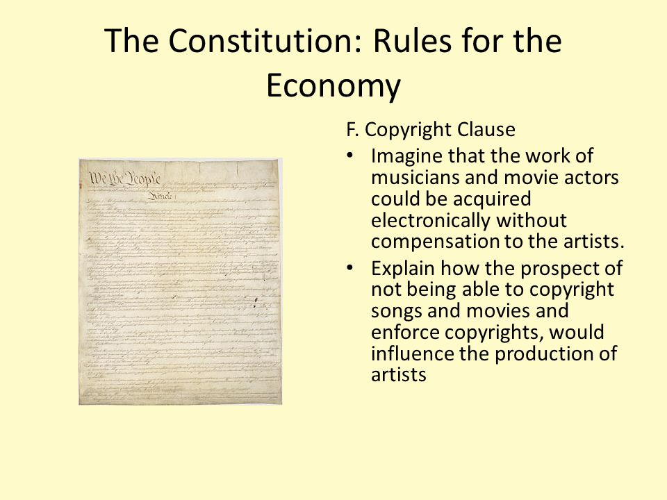 The Constitution: Rules for the Economy F. Copyright Clause Imagine that the work of musicians and movie actors could be acquired electronically witho