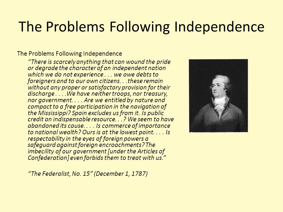 "The Problems Following Independence ""There is scarcely anything that can wound the pride or degrade the character of an independent nation which we do"