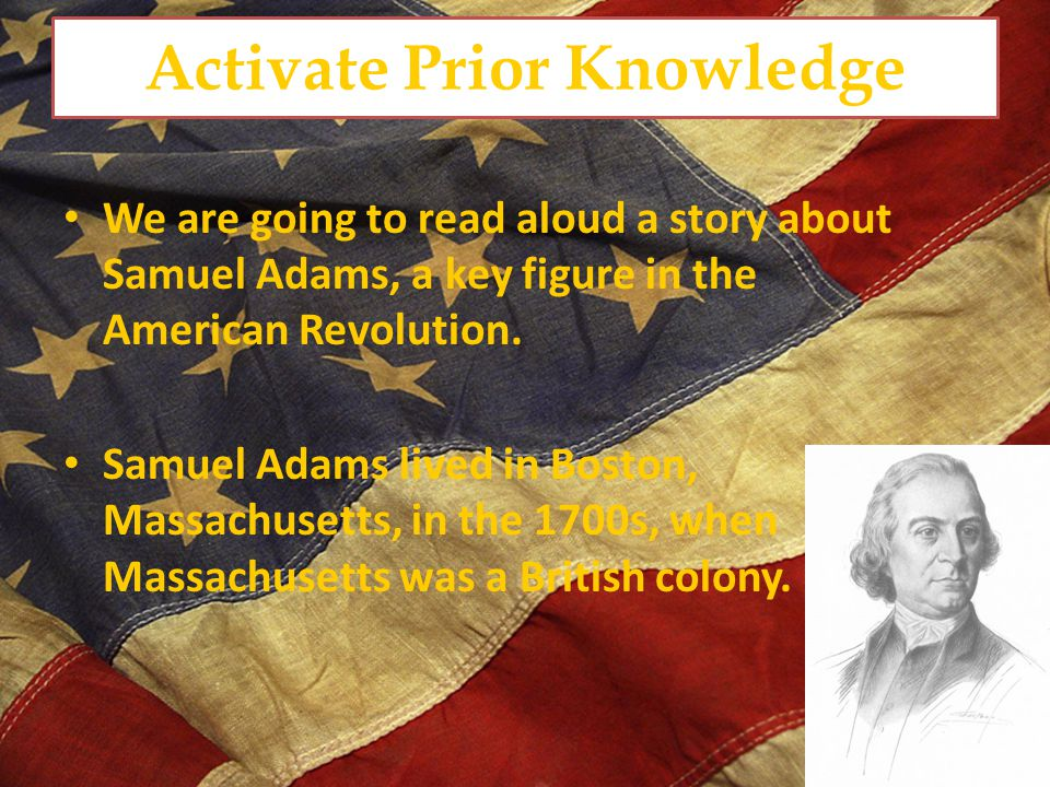 Activate Prior Knowledge We are going to read aloud a story about Samuel Adams, a key figure in the American Revolution.