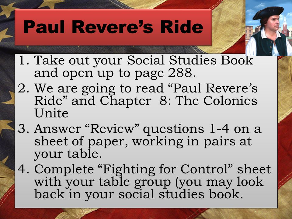 Paul Revere's Ride 1.Take out your Social Studies Book and open up to page 288.
