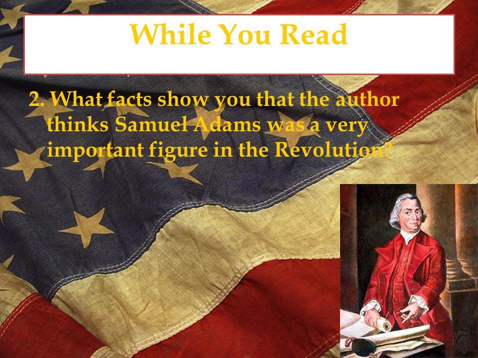 While You Read 3. Why does the author tell what the British and the colonists called Samuel Adams?
