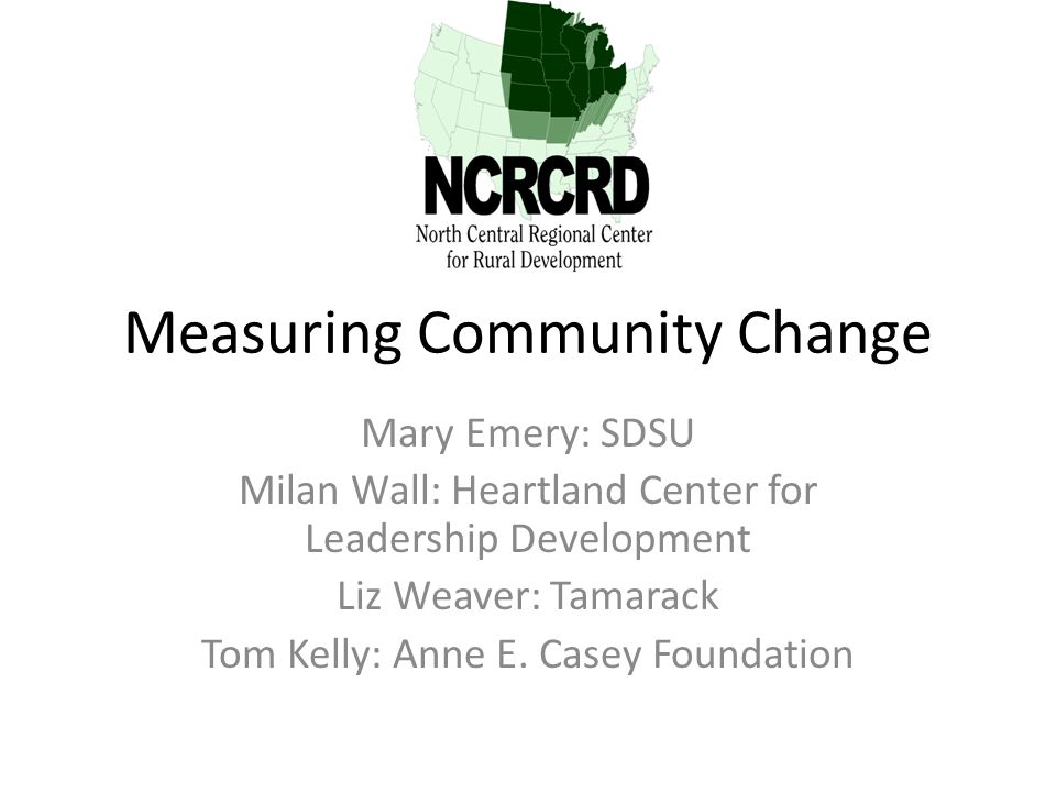 Measuring Community Change Mary Emery: SDSU Milan Wall: Heartland Center for Leadership Development Liz Weaver: Tamarack Tom Kelly: Anne E. Casey Foun