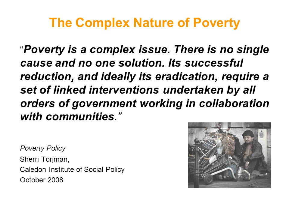 "The Complex Nature of Poverty "" Poverty is a complex issue. There is no single cause and no one solution. Its successful reduction, and ideally its e"