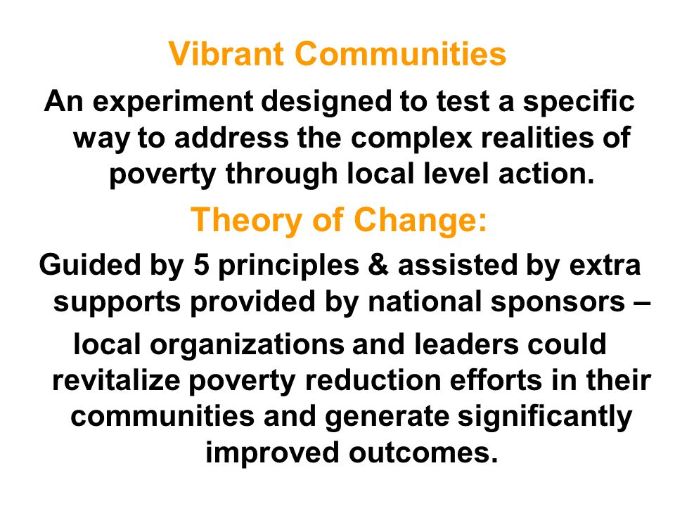 Vibrant Communities An experiment designed to test a specific way to address the complex realities of poverty through local level action. Theory of Ch