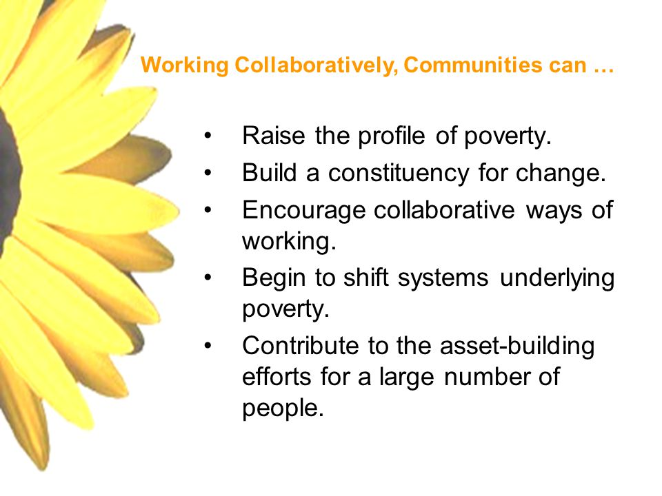 Raise the profile of poverty. Build a constituency for change. Encourage collaborative ways of working. Begin to shift systems underlying poverty. Con