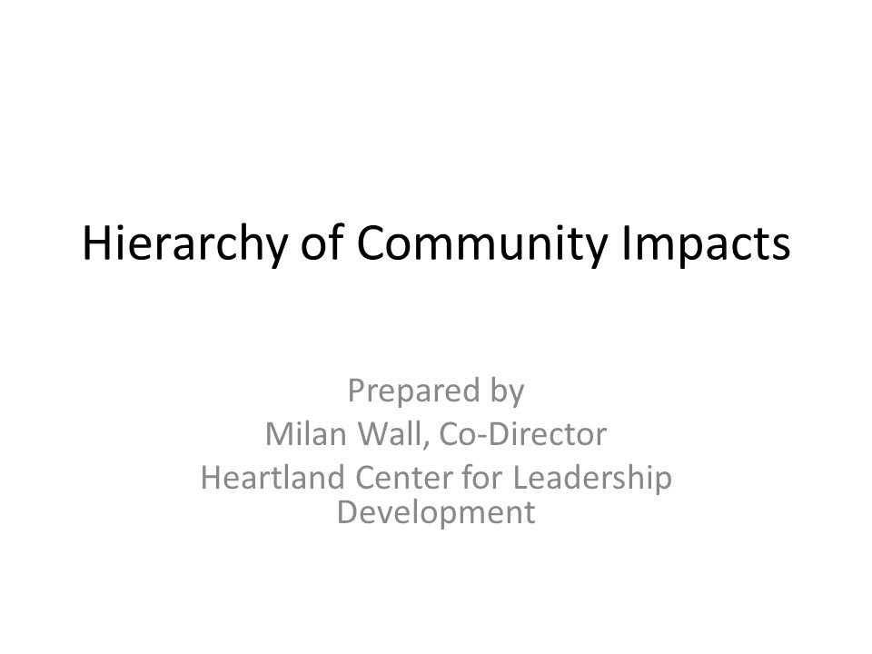 Hierarchy of Community Impacts Prepared by Milan Wall, Co-Director Heartland Center for Leadership Development