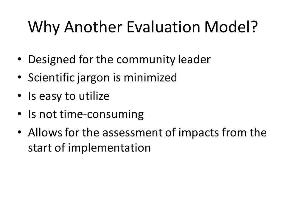 Why Another Evaluation Model? Designed for the community leader Scientific jargon is minimized Is easy to utilize Is not time-consuming Allows for the