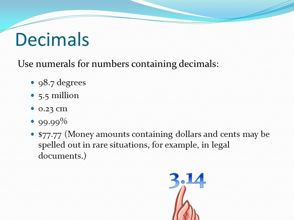 Decimals Use numerals for numbers containing decimals: 98.7 degrees 5.5 million 0.23 cm 99.99% $77.77 (Money amounts containing dollars and cents may be spelled out in rare situations, for example, in legal documents.)