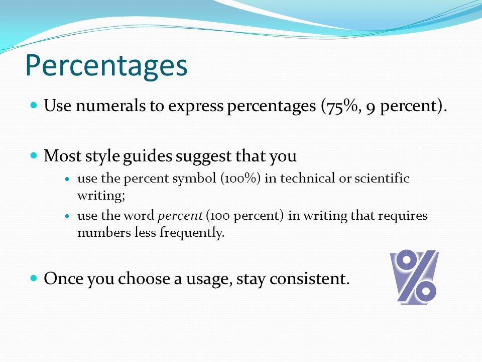 Percentages Use numerals to express percentages (75%, 9 percent). Most style guides suggest that you use the percent symbol (100%) in technical or sci