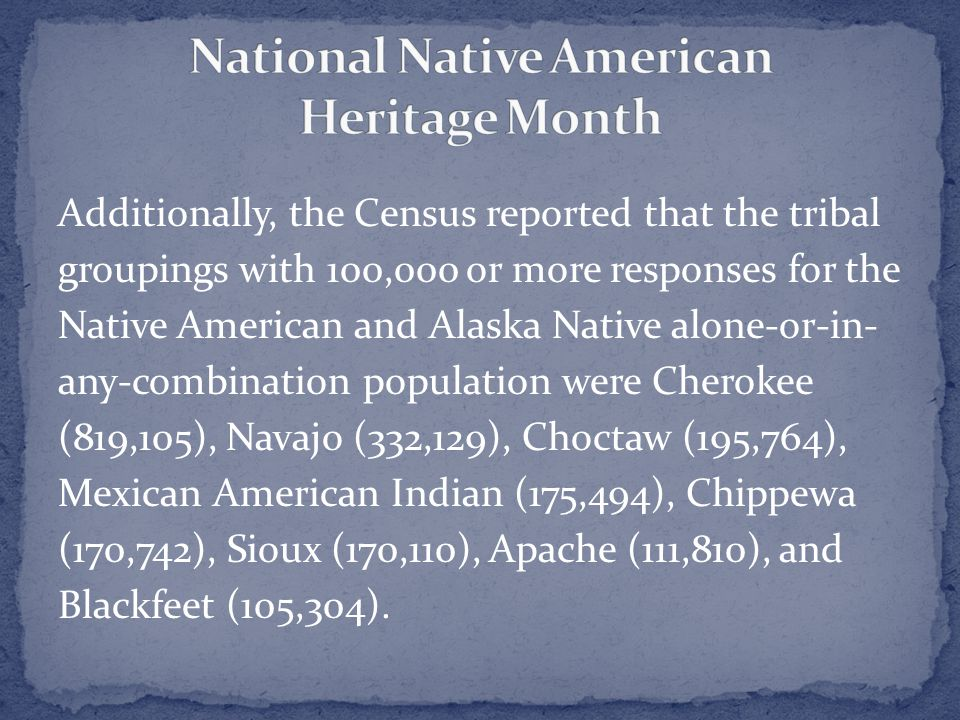 Additionally, the Census reported that the tribal groupings with 100,000 or more responses for the Native American and Alaska Native alone-or-in- any-combination population were Cherokee (819,105), Navajo (332,129), Choctaw (195,764), Mexican American Indian (175,494), Chippewa (170,742), Sioux (170,110), Apache (111,810), and Blackfeet (105,304).