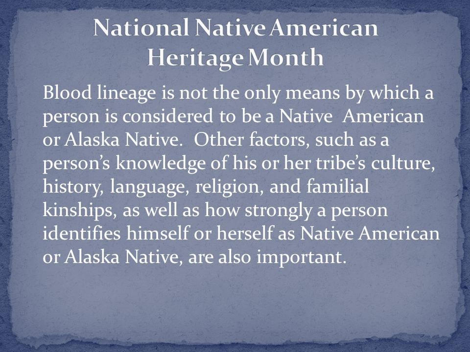 Blood lineage is not the only means by which a person is considered to be a Native American or Alaska Native.